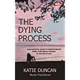 The Dying Process: Your Essential Guide To Understanding Signs, Symptoms & Changes At The End Of Life
