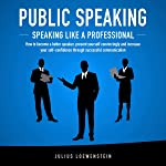 Public Speaking: Speaking Like a Professional: How to Become a Better Speaker, Present Yourself Convincingly and Increase...