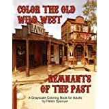 Color the Old Wild West Remnants of the Past: A Grayscale Coloring Book for Adults Featuring Ghost Towns, Cowboys, Rodeos, Vi