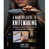 A Modern Guide to Knifemaking: Step-by-step instruction for forging your own knife from expert bladesmiths, including making