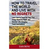 How to Travel the World and Live with No Regrets.: Learn How to Travel for Free, Find Cheap Places to Travel, and Discover Li