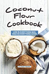 Coconut Flour Cookbook: Low in Everything Bad, High in Everything Good Kindle Edition