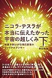 ニコラ・テスラが本当に伝えたかった宇宙の超しくみ 下 地震予測とUFO飛行原理のファイナルアンサー(超☆わくわく) (超…