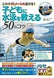 子どもに水泳を教える50のコツ これで25メートル泳げる! (パパ!ママ!教えて!)