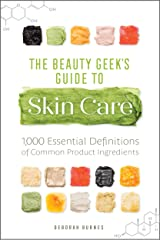 The Beauty Geek's Guide to Skin Care: 1,000 Essential Definitions of Common Product Ingredients Kindle Edition