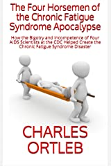 The Four Horsemen of the Chronic Fatigue Syndrome Apocalypse: How the Bigotry and Incompetence of Four AIDS Scientists at the CDC Helped Create the Chronic Fatigue Syndrome Disaster Kindle Edition