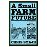 A Small Farm Future: Making the Case for a Society Built Around Local Economies, Self-Provisioning, Agricultural Diversity an