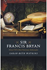 Sir Francis Bryan: Henry VIII's Most Notorious Ambassador Kindle Edition