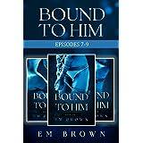 Bound to Him Box Set: Episodes 7-9: An International Billionaire Romance