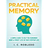 Practical Memory: A Simple Guide to Help You Remember More & Forget Less in Your Everyday Life (Master Your Mind, Revolutioni