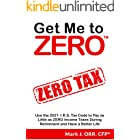 Get Me to ZERO™: Use the 2021 I.R.S. Tax Code to Pay as Little as ZERO Income Taxes During Retirement and Have a Better Life