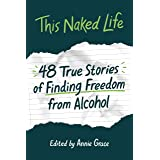 This Naked Life: Forty-Eight True Stories of Finding Freedom from Alcohol