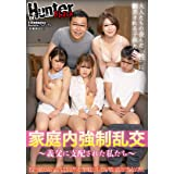 家庭内強制乱交~義父に支配された私たち~ Hunter(HHH) [DVD]