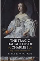 The Tragic Daughters of Charles I: Mary, Elizabeth & Henrietta Anne Kindle Edition