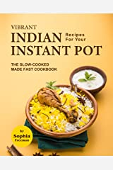 Vibrant Indian Recipes for Your Instant Pot: The Slow-Cooked Made Fast Cookbook Kindle Edition