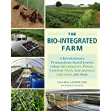 The Bio-Integrated Farm: A Revolutionary Permaculture-Based System Using Greenhouses, Ponds, Compost Piles, Aquaponics, Chick