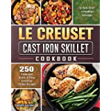 Le Creuset Cast Iron Skillet Cookbook: 250 Foolproof, Quick & Easy Cast Iron Skillet Recipes to Kick Start A Healthy Lifestyl