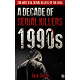 1990s - A Decade of Serial Killers: The Most Evil Serial Killers of the 1990s (American Serial Killer Antology by Decade)