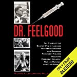 Dr. Feelgood: The Story of the Doctor Who Influenced History by Treating and Drugging Prominent Figures Including...