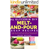 25 Glycerin Diy Melt-And-Pour Soap Recipes: A Step By Step Guide on How to Make Your Own Home Made Soap from Natural Ingredie