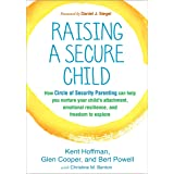 Raising a Secure Child: How Circle of Security Parenting Can Help You Nurture Your Child's Attachment, Emotional Resilience,