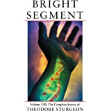 Bright Segment: Volume VIII: The Complete Stories of Theodore Sturgeon: 8
