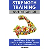 Strength Training Nutrition 101: Build Muscle & Burn Fat Easily...A Healthy Way Of Eating You Can Actually Maintain (Strength