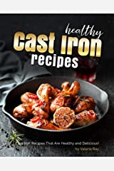 Healthy Cast Iron Recipes: Cast Iron Recipes That Are Healthy and Delicious! Kindle Edition