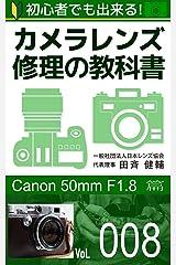 初心者でも出来る!カメラレンズ修理の教科書Vol.008: 『Canon 50mm F1.8』篇 Kindle版