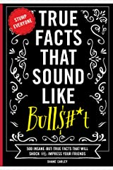 True Facts that Sound Like Bulls#*t: 500 Insane-But-True Facts That Will Shock And Impress Your Friends Kindle Edition