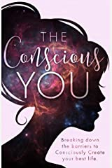 The Conscious You: Breaking Down The Barriers To Consciously Create Your Best Life Kindle Edition