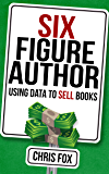 Six Figure Author: Using Data to Sell Books: Write Faster, W…