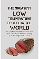 The Greatest Low Temperature Recipes In The World: The Easy Guide To Delicious, Sous Vide Low Temperature Precision Cooking (Get Amazing Results Today!) (English Edition) Kindle版