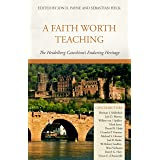 A Faith Worth Teaching: The Heidelberg Catechism's Enduring Heritage