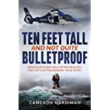 Ten Feet Tall and Not Quite Bulletproof: Drug Busts and Helicopter Rescues – One Cop's Extraordinary True Story