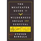The MeatEater Guide to Wilderness Skills and Survival: Essential Wilderness and Survival Skills for Hunters, Anglers, Hikers,
