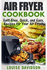 AIR FRYER COOKBOOK: Guilt-Free, Quick, and Easy, Recipes for Your Air Fryer Kindle Edition
