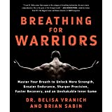Breathing for Warriors: Master Your Breath to Unlock More Strength, Greater Endurance, Sharper Precision, Faster Recovery, an