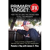 Primary Target: Jfk – How the Cia Used the Chicago Mob to Kill the President: Author of to Kill a County and Interview with H