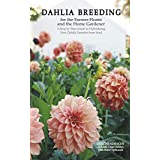 Dahlia Breeding for the Farmer-Florist and the Home Gardener: A Step by Step Guide to Hybridizing New Dahlia Varieties from S