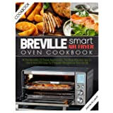 Breville Smart Air Fryer Oven Cookbook: All the Benefits of These Appliances, the Most Effective Tips to Use It and 250 Easy-