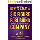 How To Start A Six Figure Publishing Company: A Guide for Ambitious Female Entrepreneurs Who Are Ready to Transform a Formerl