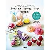 キャンドル・カービングの教科書: 色や香り、形まで自由自在 彫刻できるキャンドルの配合を大公開!