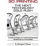 3D Printing: The Next Technology Gold Rush - Future Factories and How to Capitalize on Distributed Manufacturing (3D Printing