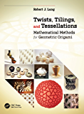 Twists, Tilings, and Tessellations: Mathematical Methods for Geometric Origami (English Edition)