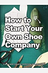 How to Start Your Own Shoe Company: A start-up guide to designing, manufacturing, and marketing shoes. (How shoes are Made) ペーパーバック