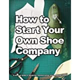 How to Start Your Own Shoe Company: A start-up guide to designing, manufacturing, and marketing shoes