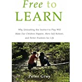 Free to Learn: Why Unleashing the Instinct to Play Will Make Our Children Happier, More Self-Reliant, and Better Students for