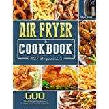 Air Fryer Cookbook For Beginners: 600 Quick and Healthy Recipes to Impress Your Friends and Family