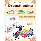 Dropshipping: Your Step-By-Step Guide To Make Money Online And Build A Passive Income Stream Using The Dropshipping Business